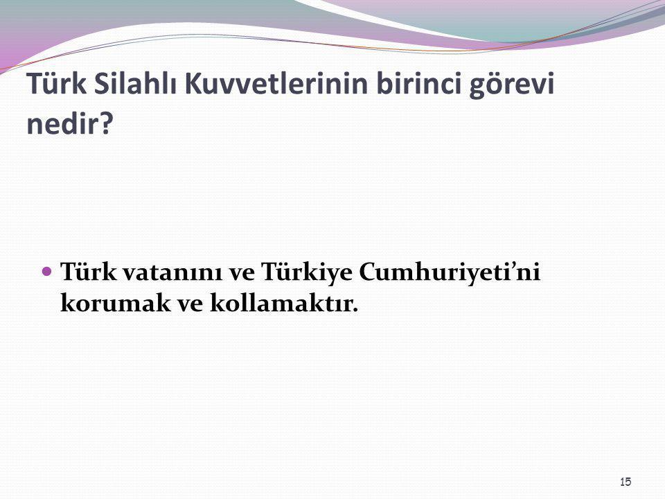 Türk Silahlı Kuvvetlerinin birinci görevi nedir? Türk vatanını ve Türkiye Cumhuriyeti'ni korumak ve kollamaktır. 15