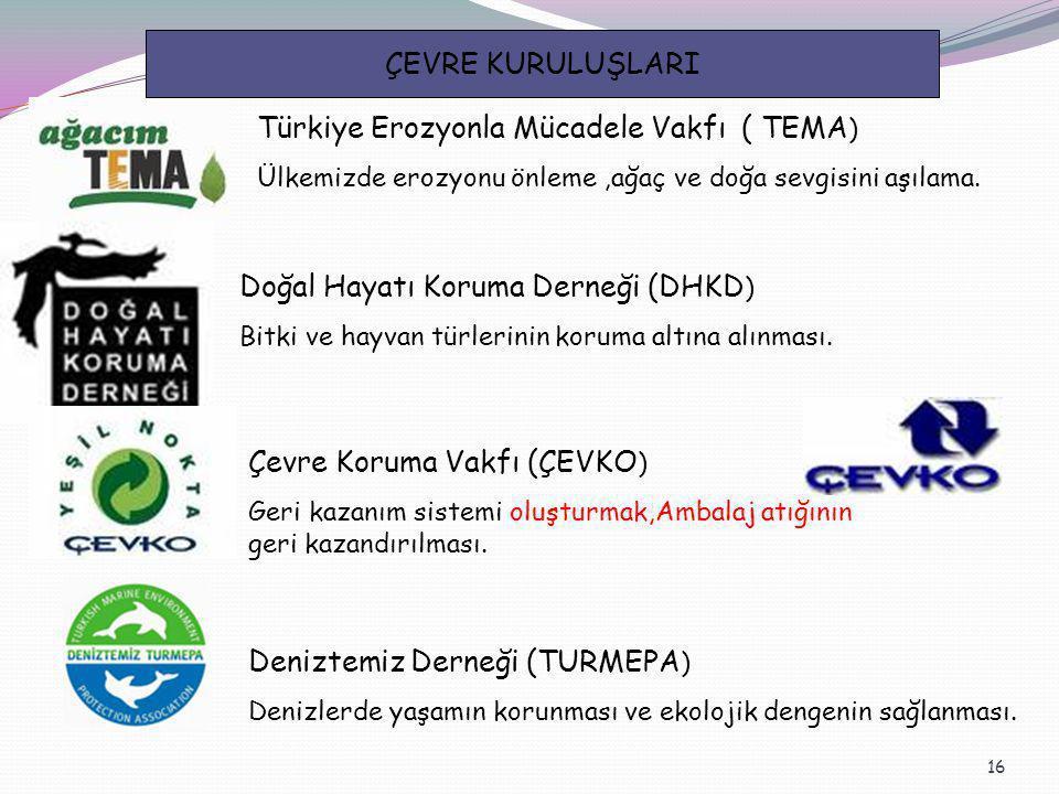 16 ÇEVRE KURULUŞLARI Türkiye Erozyonla Mücadele Vakfı ( TEMA ) Ülkemizde erozyonu önleme,ağaç ve doğa sevgisini aşılama. Doğal Hayatı Koruma Derneği (