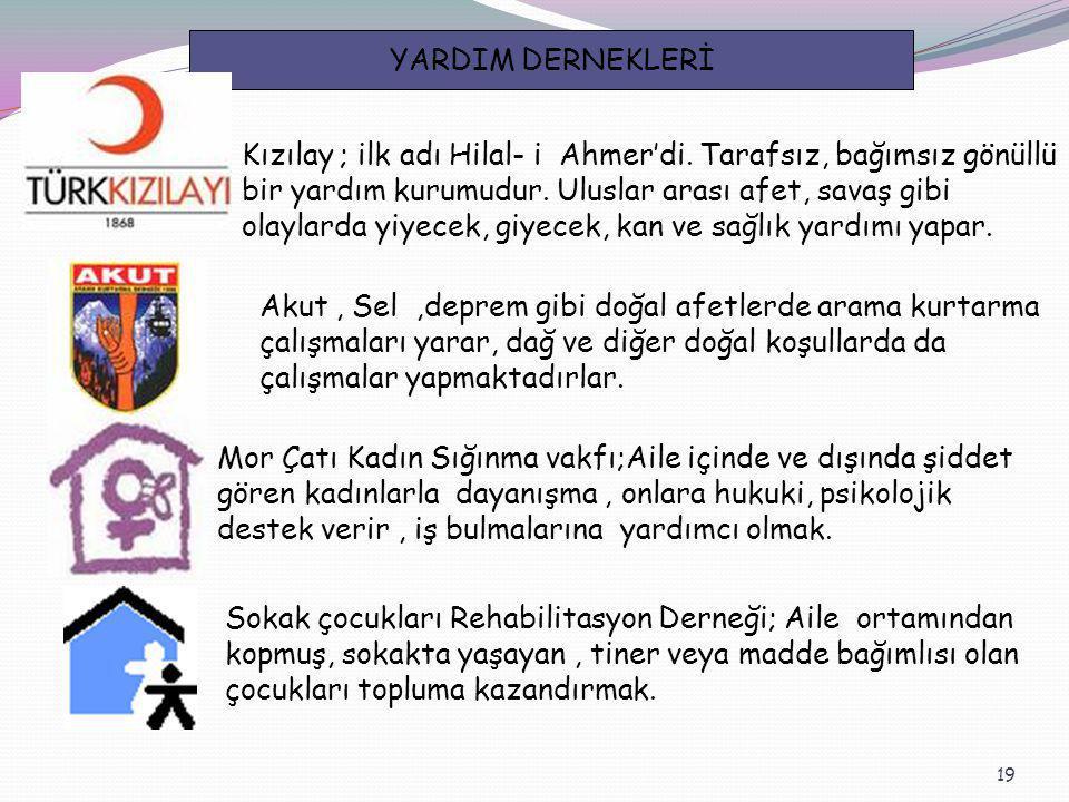 19 YARDIM DERNEKLERİ Kızılay ; ilk adı Hilal- i Ahmer'di. Tarafsız, bağımsız gönüllü bir yardım kurumudur. Uluslar arası afet, savaş gibi olaylarda yi