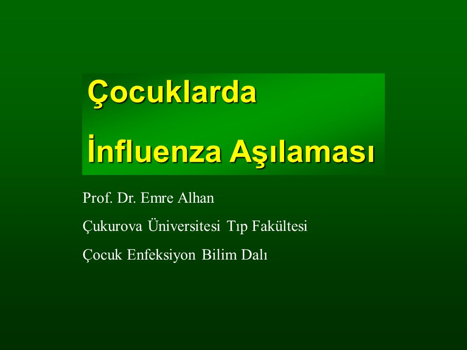 Çocuklarda İnfluenza Aşılaması Prof. Dr. Emre Alhan Çukurova Üniversitesi Tıp Fakültesi Çocuk Enfeksiyon Bilim Dalı