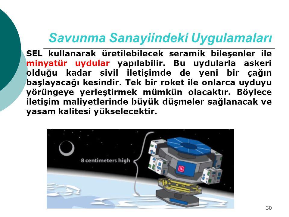 30 Savunma Sanayiindeki Uygulamaları SEL kullanarak üretilebilecek seramik bileşenler ile minyatür uydular yapılabilir. Bu uydularla askeri olduğu kad