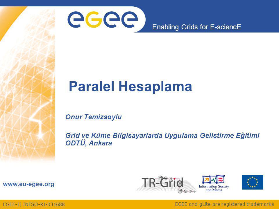 Enabling Grids for E-sciencE EGEE-II INFSO-RI-031688 Grid ve Küme Bilgisayarlarda Uygulama Geliştirme Eğitimi 42 Saniyede 40 milyon olay Filtrelemeden sonra saniyede 100 ilginç olay Her olayda bir megabitlik dijital veri = 0.1 Gigabit/s'lik veri kayıt hızı Yılda 1010 olay kaydı = 10 Petabyte/yıllık veri üretimi CMSLHCbATLASALICE 1 Gigabyte (1GB) = 1000MB A DVD filmi 1 Terabyte (1TB) = 1000GB Dünyanın yıllık kitap üretimi 1 Petabyte (1PB) = 1000TB Bir LHC deneyinin yıllık veri üretimi 1 Exabyte (1EB) = 1000 PB Dünyanın yıllık bilgi üretimi LHC Verileri