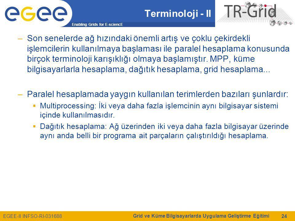 Enabling Grids for E-sciencE EGEE-II INFSO-RI-031688 Grid ve Küme Bilgisayarlarda Uygulama Geliştirme Eğitimi 24 Terminoloji - II –Son senelerde ağ hızındaki önemli artış ve çoklu çekirdekli işlemcilerin kullanılmaya başlaması ile paralel hesaplama konusunda birçok terminoloji karışıklığı olmaya başlamıştır.