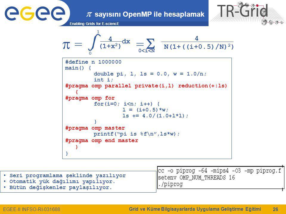 Enabling Grids for E-sciencE EGEE-II INFSO-RI-031688 Grid ve Küme Bilgisayarlarda Uygulama Geliştirme Eğitimi 26  sayısını OpenMP ile hesaplamak  = =  0 1 4 (1+x 2 ) dx 0<i<N 4 N(1+((i+0.5)/N) 2 ) #define n 1000000 main() { double pi, l, ls = 0.0, w = 1.0/n; int i; #pragma omp parallel private(i,l) reduction(+:ls) { #pragma omp for for(i=0; i<n; i++) { l = (i+0.5)*w; ls += 4.0/(1.0+l*l); } #pragma omp master printf( pi is %f\n ,ls*w); #pragma omp end master } Seri programlama şeklinde yazılıyor Otomatik yük dağılımı yapılıyor.