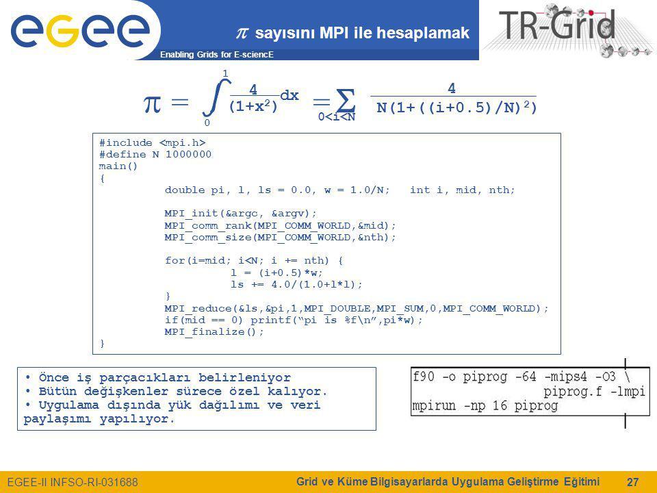 Enabling Grids for E-sciencE EGEE-II INFSO-RI-031688 Grid ve Küme Bilgisayarlarda Uygulama Geliştirme Eğitimi 27  sayısını MPI ile hesaplamak  = =  0 1 4 (1+x 2 ) dx 0<i<N 4 N(1+((i+0.5)/N) 2 ) #include #define N 1000000 main() { double pi, l, ls = 0.0, w = 1.0/N; int i, mid, nth; MPI_init(&argc, &argv); MPI_comm_rank(MPI_COMM_WORLD,&mid); MPI_comm_size(MPI_COMM_WORLD,&nth); for(i=mid; i<N; i += nth) { l = (i+0.5)*w; ls += 4.0/(1.0+l*l); } MPI_reduce(&ls,&pi,1,MPI_DOUBLE,MPI_SUM,0,MPI_COMM_WORLD); if(mid == 0) printf( pi is %f\n ,pi*w); MPI_finalize(); } Önce iş parçacıkları belirleniyor Bütün değişkenler sürece özel kalıyor.