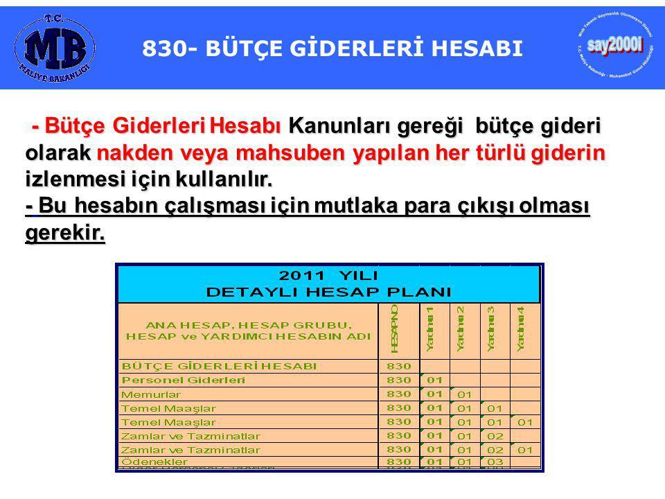 830- BÜTÇE GİDERLERİ HESABI - Bütçe Giderleri Hesabı Kanunları gereği bütçe gideri olarak nakden veya mahsuben yapılan her türlü giderin izlenmesi için kullanılır.