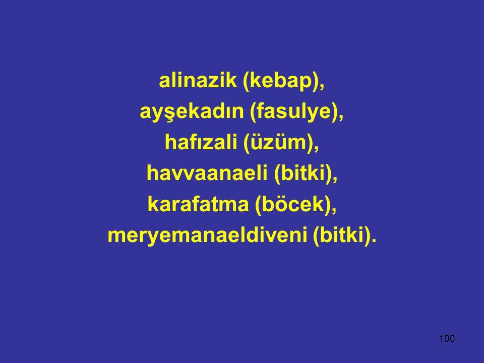 100 alinazik (kebap), ayşekadın (fasulye), hafızali (üzüm), havvaanaeli (bitki), karafatma (böcek), meryemanaeldiveni (bitki).