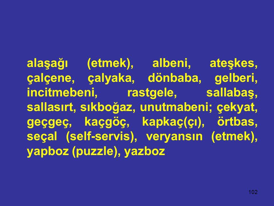 102 alaşağı (etmek), albeni, ateşkes, çalçene, çalyaka, dönbaba, gelberi, incitmebeni, rastgele, sallabaş, sallasırt, sıkboğaz, unutmabeni; çekyat, geçgeç, kaçgöç, kapkaç(çı), örtbas, seçal (self-servis), veryansın (etmek), yapboz (puzzle), yazboz