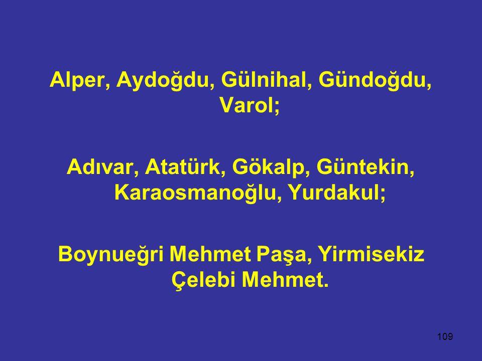 109 Alper, Aydoğdu, Gülnihal, Gündoğdu, Varol; Adıvar, Atatürk, Gökalp, Güntekin, Karaosmanoğlu, Yurdakul; Boynueğri Mehmet Paşa, Yirmisekiz Çelebi Mehmet.