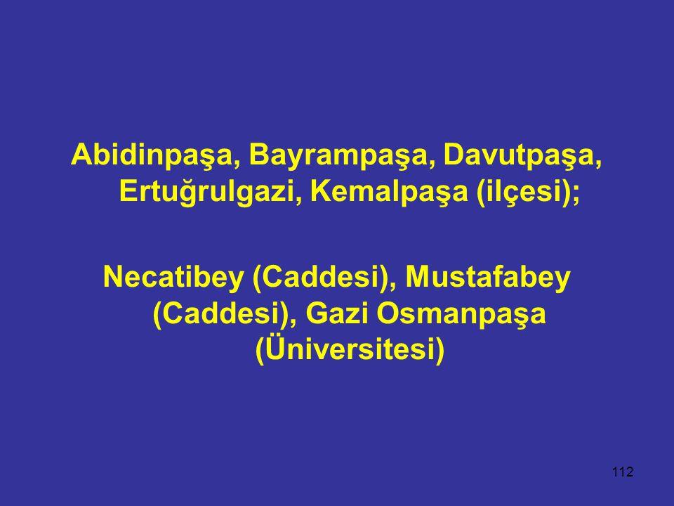 112 Abidinpaşa, Bayrampaşa, Davutpaşa, Ertuğrulgazi, Kemalpaşa (ilçesi); Necatibey (Caddesi), Mustafabey (Caddesi), Gazi Osmanpaşa (Üniversitesi)