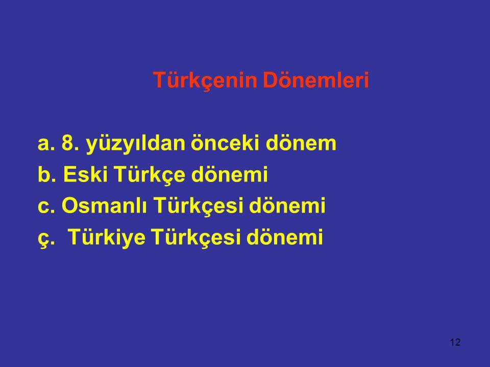 12 Türkçenin Dönemleri a. 8. yüzyıldan önceki dönem b. Eski Türkçe dönemi c. Osmanlı Türkçesi dönemi ç. Türkiye Türkçesi dönemi