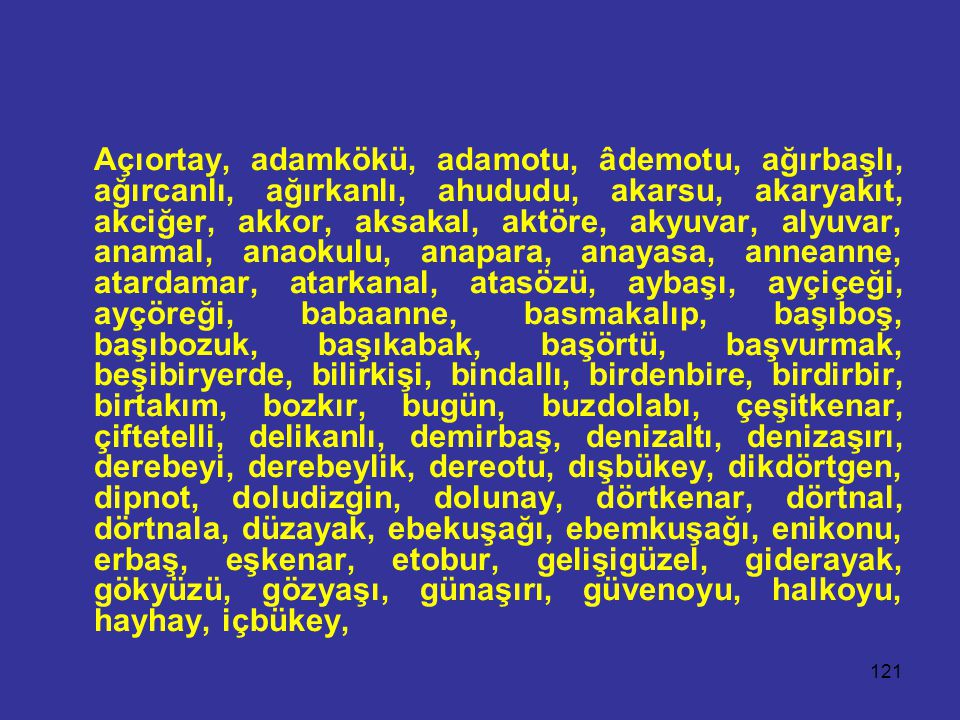 121 Açıortay, adamkökü, adamotu, âdemotu, ağırbaşlı, ağırcanlı, ağırkanlı, ahududu, akarsu, akaryakıt, akciğer, akkor, aksakal, aktöre, akyuvar, alyuvar, anamal, anaokulu, anapara, anayasa, anneanne, atardamar, atarkanal, atasözü, aybaşı, ayçiçeği, ayçöreği, babaanne, basmakalıp, başıboş, başıbozuk, başıkabak, başörtü, başvurmak, beşibiryerde, bilirkişi, bindallı, birdenbire, birdirbir, birtakım, bozkır, bugün, buzdolabı, çeşitkenar, çiftetelli, delikanlı, demirbaş, denizaltı, denizaşırı, derebeyi, derebeylik, dereotu, dışbükey, dikdörtgen, dipnot, doludizgin, dolunay, dörtkenar, dörtnal, dörtnala, düzayak, ebekuşağı, ebemkuşağı, enikonu, erbaş, eşkenar, etobur, gelişigüzel, giderayak, gökyüzü, gözyaşı, günaşırı, güvenoyu, halkoyu, hayhay, içbükey,