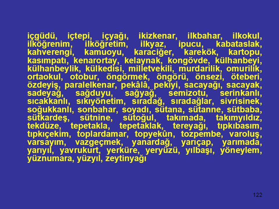 122 içgüdü, içtepi, içyağı, ikizkenar, ilkbahar, ilkokul, ilköğrenim, ilköğretim, ilkyaz, ipucu, kabataslak, kahverengi, kamuoyu, karaciğer, karekök, kartopu, kasımpatı, kenarortay, kelaynak, kongövde, külhanbeyi, külhanbeylik, külkedisi, milletvekili, murdarilik, omurilik, ortaokul, otobur, öngörmek, öngörü, önsezi, öteberi, özdeyiş, paralelkenar, pekâlâ, pekiyi, sacayağı, sacayak, sadeyağ, sağduyu, sağyağ, semizotu, serinkanlı, sıcakkanlı, sıkıyönetim, sıradağ, sıradağlar, sivrisinek, soğukkanlı, sonbahar, soyadı, sütana, sütanne, sütbaba, sütkardeş, sütnine, sütoğul, takımada, takımyıldız, tekdüze, tepetakla, tepetaklak, tereyağı, tıpkıbasım, tıpkıçekim, toplardamar, topyekûn, tozpembe, varoluş, varsayım, vazgeçmek, yanardağ, yarıçap, yarımada, yarıyıl, yavrukurt, yerküre, yeryüzü, yılbaşı, yöneylem, yüznumara, yüzyıl, zeytinyağı