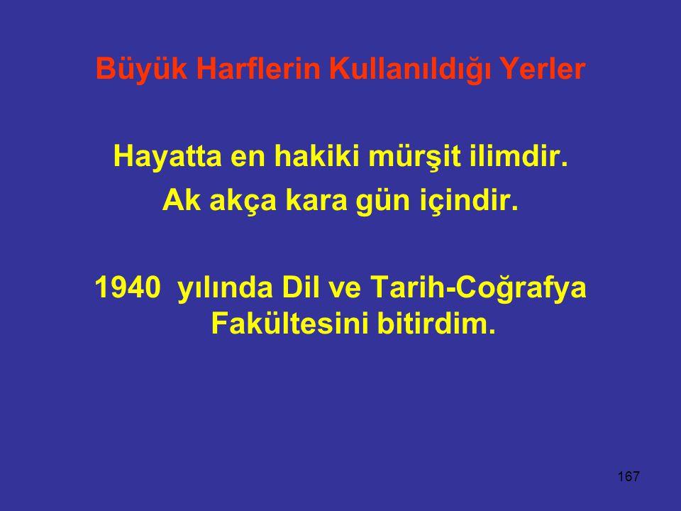 167 Büyük Harflerin Kullanıldığı Yerler Hayatta en hakiki mürşit ilimdir. Ak akça kara gün içindir. 1940 yılında Dil ve Tarih-Coğrafya Fakültesini bit