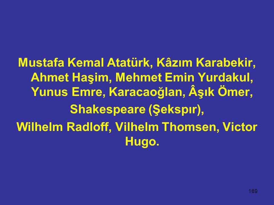 169 Mustafa Kemal Atatürk, Kâzım Karabekir, Ahmet Haşim, Mehmet Emin Yurdakul, Yunus Emre, Karacaoğlan, Âşık Ömer, Shakespeare (Şekspır), Wilhelm Radloff, Vilhelm Thomsen, Victor Hugo.