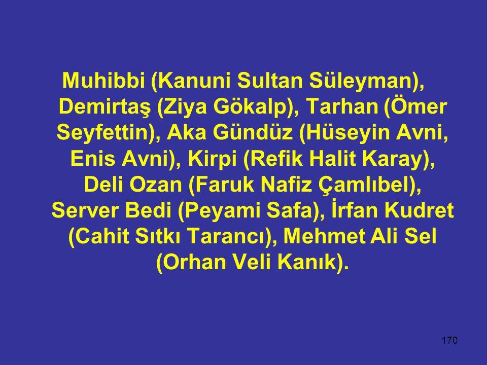 170 Muhibbi (Kanuni Sultan Süleyman), Demirtaş (Ziya Gökalp), Tarhan (Ömer Seyfettin), Aka Gündüz (Hüseyin Avni, Enis Avni), Kirpi (Refik Halit Karay), Deli Ozan (Faruk Nafiz Çamlıbel), Server Bedi (Peyami Safa), İrfan Kudret (Cahit Sıtkı Tarancı), Mehmet Ali Sel (Orhan Veli Kanık).
