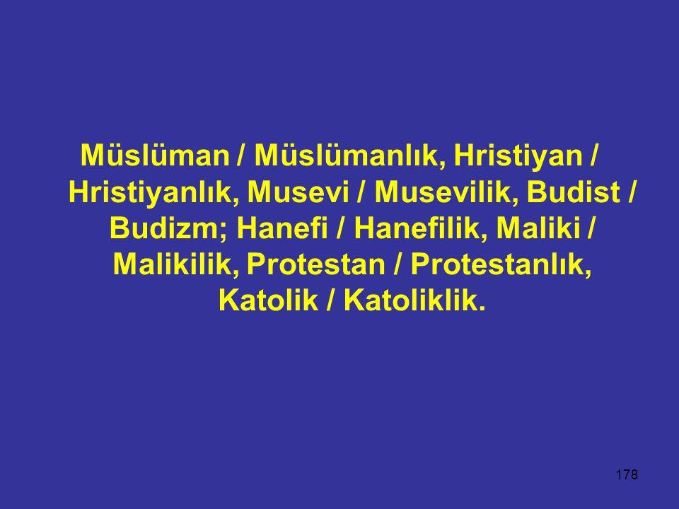 178 Müslüman / Müslümanlık, Hristiyan / Hristiyanlık, Musevi / Musevilik, Budist / Budizm; Hanefi / Hanefilik, Maliki / Malikilik, Protestan / Protestanlık, Katolik / Katoliklik.