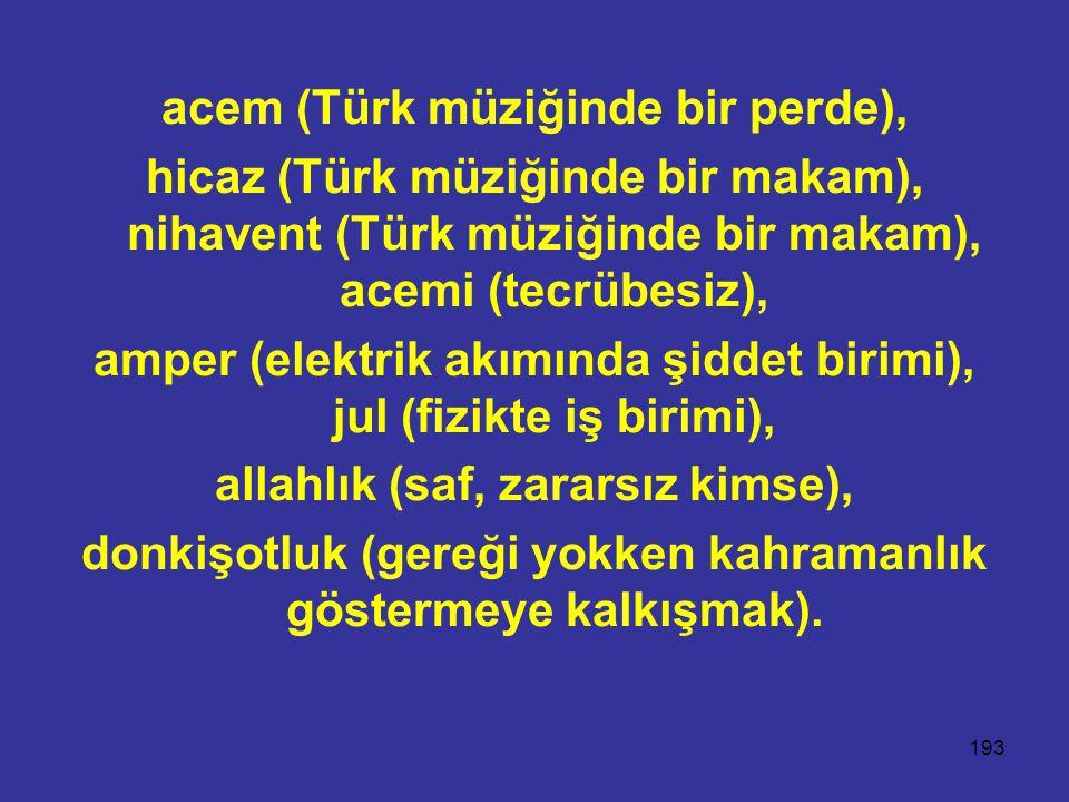 193 acem (Türk müziğinde bir perde), hicaz (Türk müziğinde bir makam), nihavent (Türk müziğinde bir makam), acemi (tecrübesiz), amper (elektrik akımın