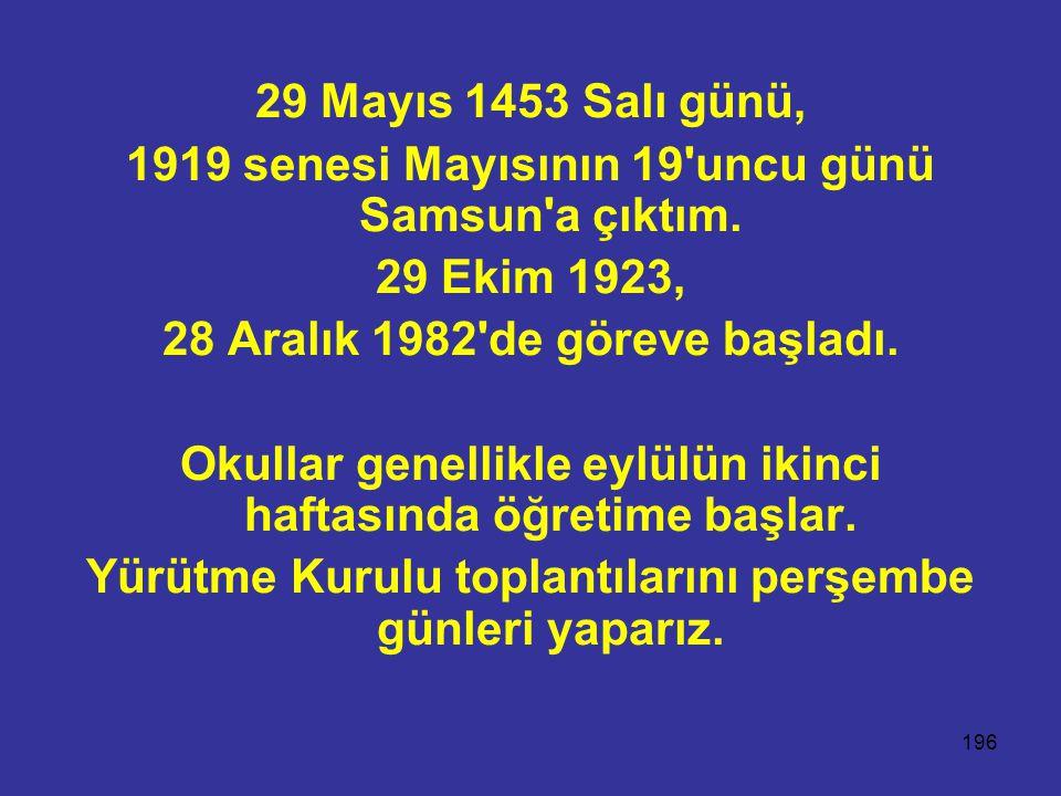 196 29 Mayıs 1453 Salı günü, 1919 senesi Mayısının 19'uncu günü Samsun'a çıktım. 29 Ekim 1923, 28 Aralık 1982'de göreve başladı. Okullar genellikle ey