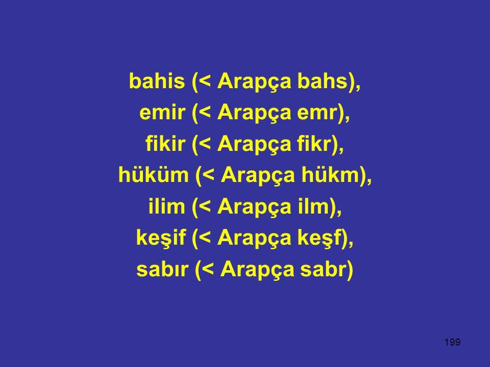 199 bahis (< Arapça bahs), emir (< Arapça emr), fikir (< Arapça fikr), hüküm (< Arapça hükm), ilim (< Arapça ilm), keşif (< Arapça keşf), sabır (< Ara