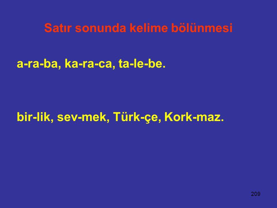 209 Satır sonunda kelime bölünmesi a-ra-ba, ka-ra-ca, ta-le-be. bir-lik, sev-mek, Türk-çe, Kork-maz.