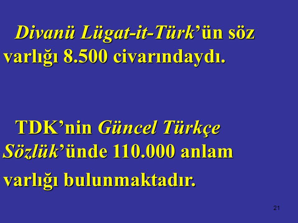 21 Divanü Lügat-it-Türk'ün söz varlığı 8.500 civarındaydı. TDK'nin Güncel Türkçe Sözlük'ünde 110.000 anlam varlığı bulunmaktadır.