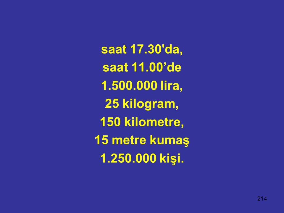 214 saat 17.30'da, saat 11.00'de 1.500.000 lira, 25 kilogram, 150 kilometre, 15 metre kumaş 1.250.000 kişi.