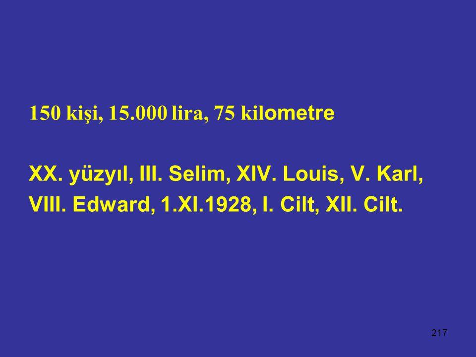 217 150 kişi, 15.000 lira, 75 kil ometre XX. yüzyıl, III. Selim, XIV. Louis, V. Karl, VIII. Edward, 1.XI.1928, I. Cilt, XII. Cilt.