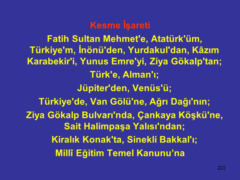 222 Kesme İşareti Fatih Sultan Mehmet'e, Atatürk'üm, Türkiye'm, İnönü'den, Yurdakul'dan, Kâzım Karabekir'i, Yunus Emre'yi, Ziya Gökalp'tan; Türk'e, Al
