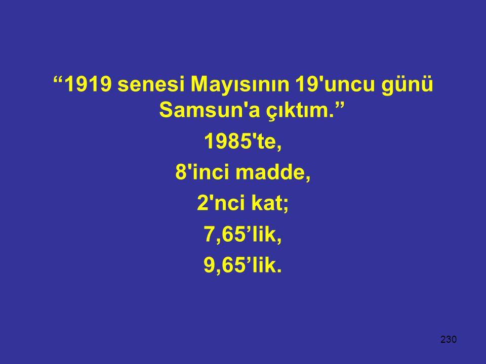 230 1919 senesi Mayısının 19 uncu günü Samsun a çıktım. 1985 te, 8 inci madde, 2 nci kat; 7,65'lik, 9,65'lik.