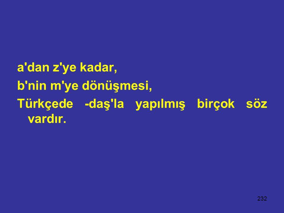 232 a'dan z'ye kadar, b'nin m'ye dönüşmesi, Türkçede -daş'la yapılmış birçok söz vardır.