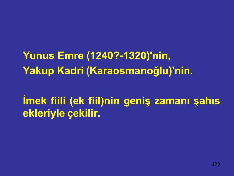 233 Yunus Emre (1240?-1320)'nin, Yakup Kadri (Karaosmanoğlu)'nin. İmek fiili (ek fiil)nin geniş zamanı şahıs ekleriyle çekilir.