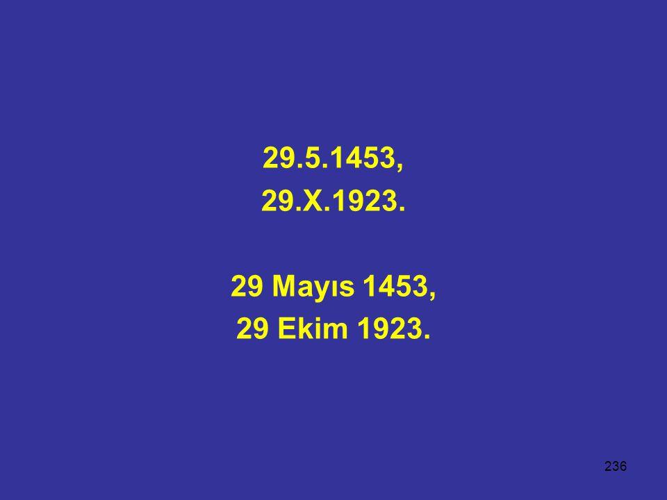 236 29.5.1453, 29.X.1923. 29 Mayıs 1453, 29 Ekim 1923.