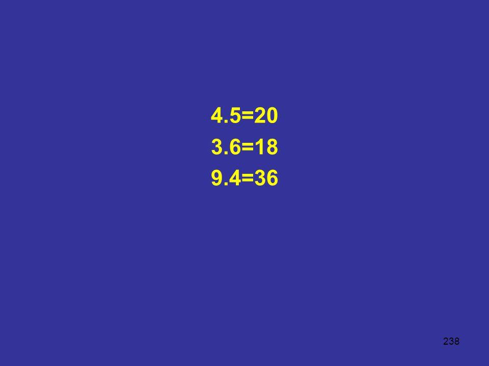 238 4.5=20 3.6=18 9.4=36