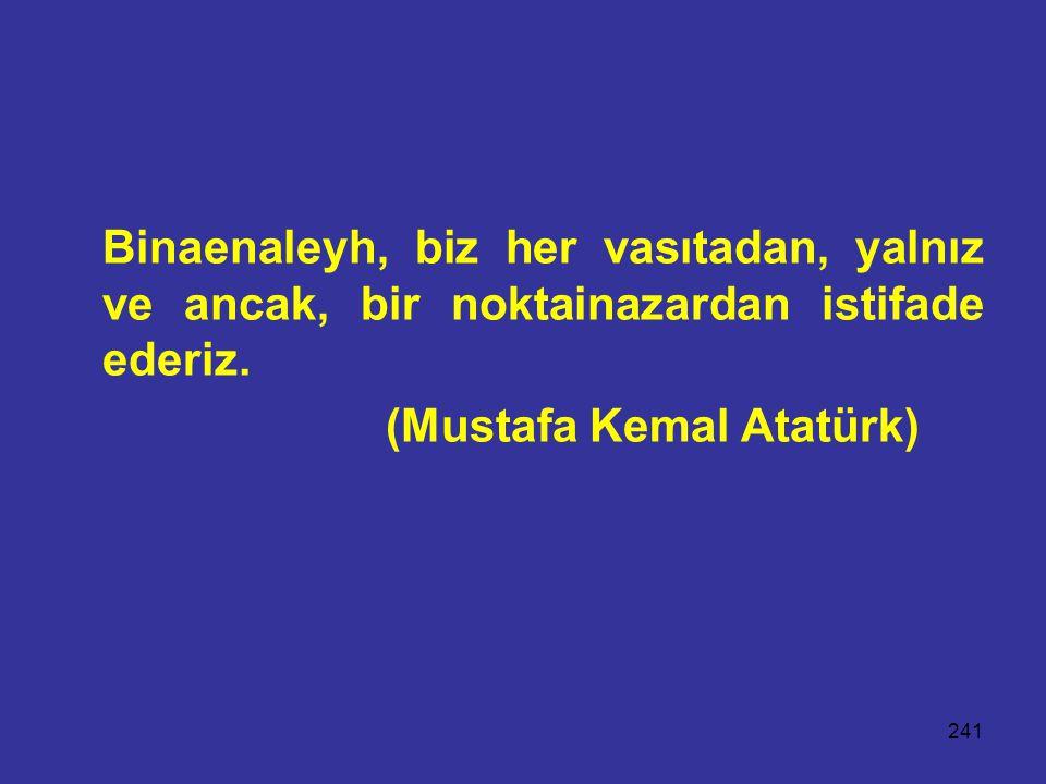 241 Binaenaleyh, biz her vasıtadan, yalnız ve ancak, bir noktainazardan istifade ederiz. (Mustafa Kemal Atatürk)