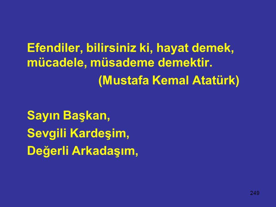 249 Efendiler, bilirsiniz ki, hayat demek, mücadele, müsademe demektir. (Mustafa Kemal Atatürk) Sayın Başkan, Sevgili Kardeşim, Değerli Arkadaşım,