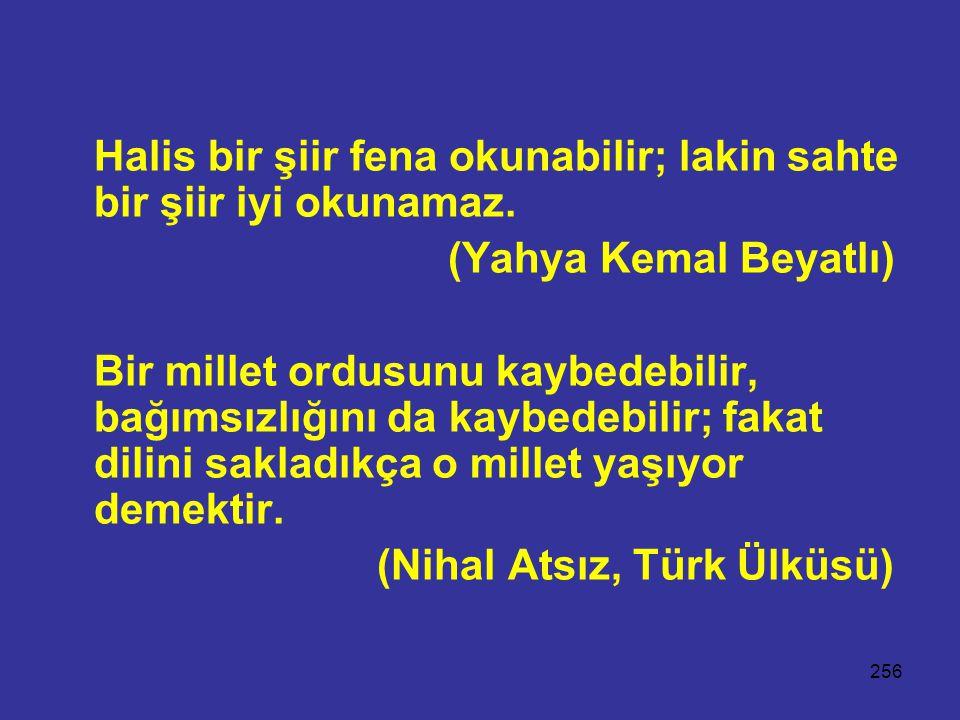 256 Halis bir şiir fena okunabilir; lakin sahte bir şiir iyi okunamaz. (Yahya Kemal Beyatlı) Bir millet ordusunu kaybedebilir, bağımsızlığını da kaybe