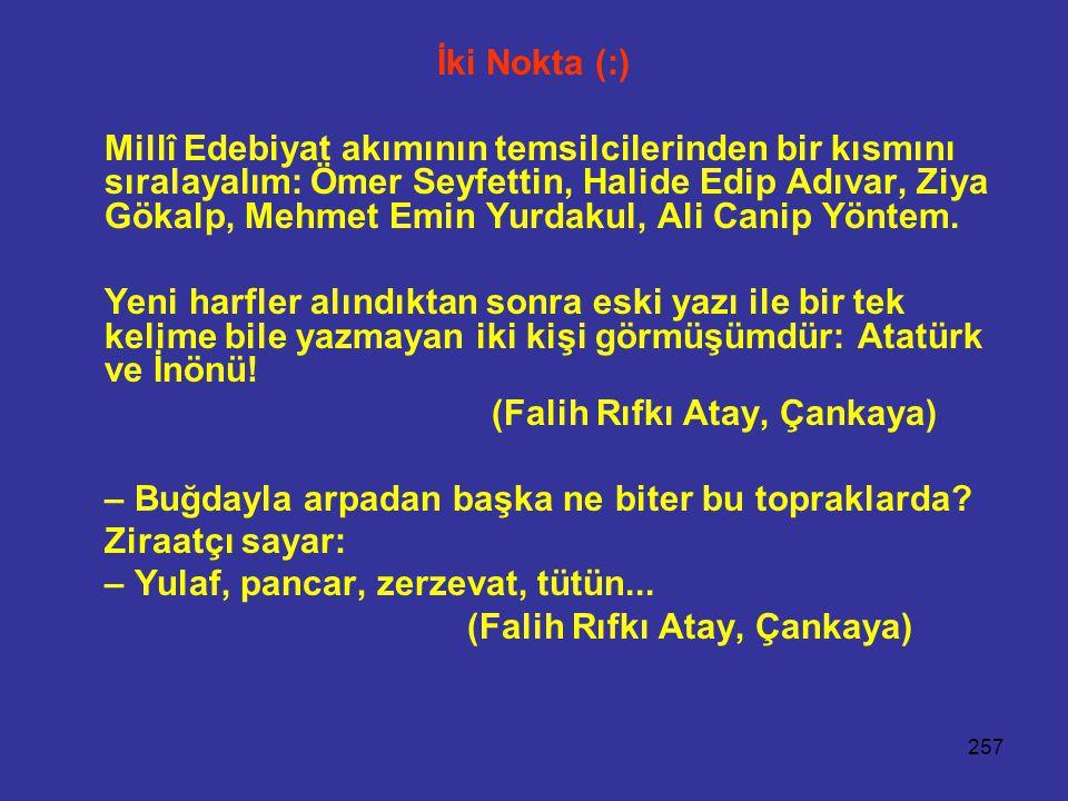 257 İki Nokta (:) Millî Edebiyat akımının temsilcilerinden bir kısmını sıralayalım: Ömer Seyfettin, Halide Edip Adıvar, Ziya Gökalp, Mehmet Emin Yurda