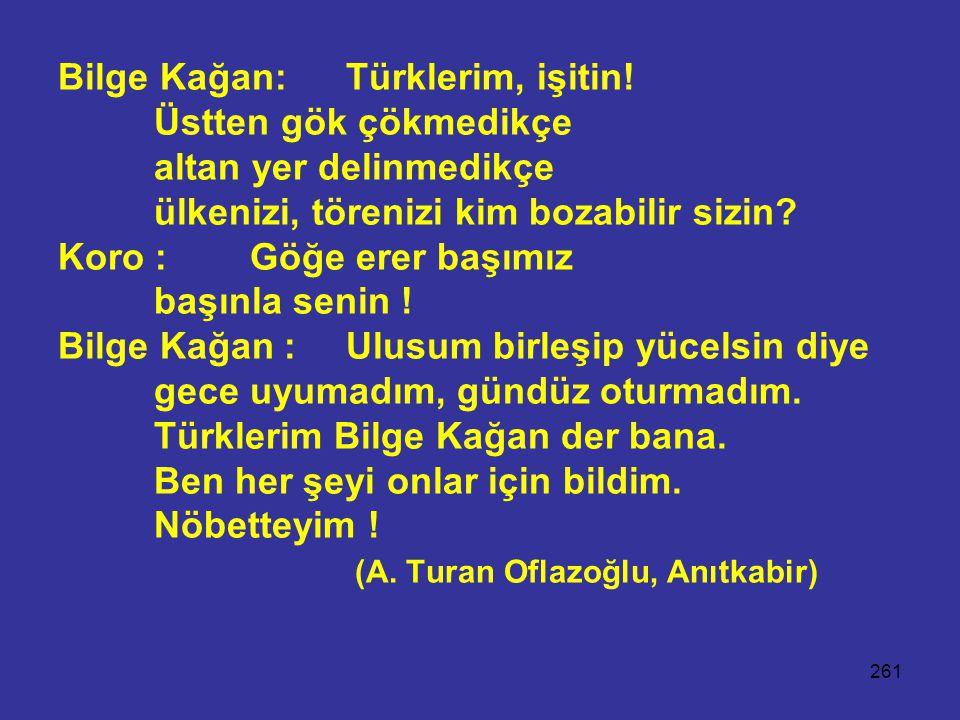 261 Bilge Kağan:Türklerim, işitin! Üstten gök çökmedikçe altan yer delinmedikçe ülkenizi, törenizi kim bozabilir sizin? Koro :Göğe erer başımız başınl