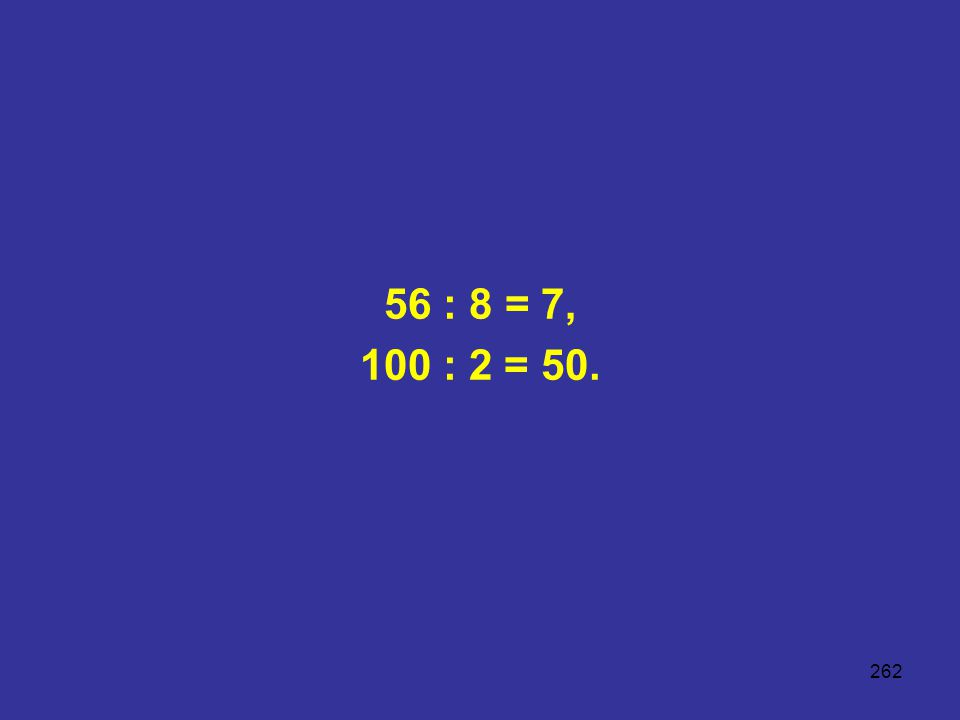 262 56 : 8 = 7, 100 : 2 = 50.