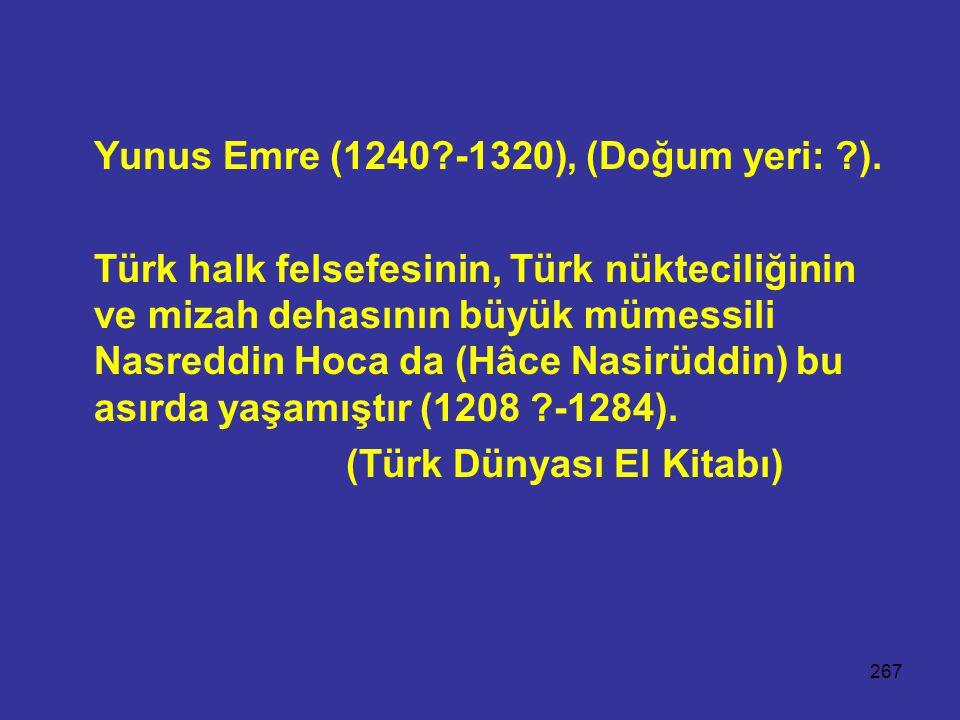 267 Yunus Emre (1240?-1320), (Doğum yeri: ?). Türk halk felsefesinin, Türk nükteciliğinin ve mizah dehasının büyük mümessili Nasreddin Hoca da (Hâce N