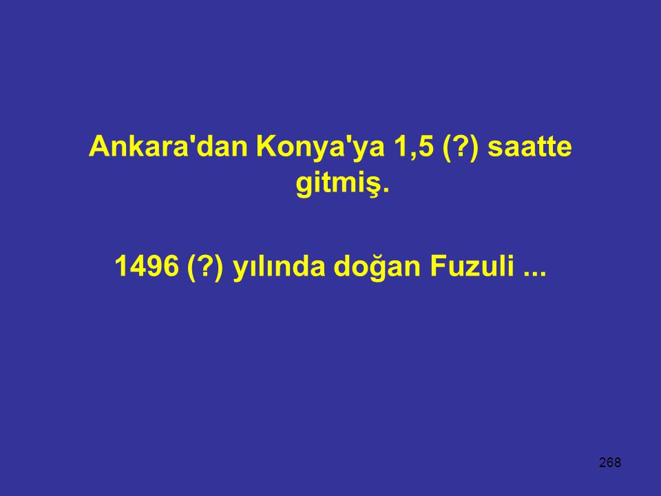 268 Ankara'dan Konya'ya 1,5 (?) saatte gitmiş. 1496 (?) yılında doğan Fuzuli...