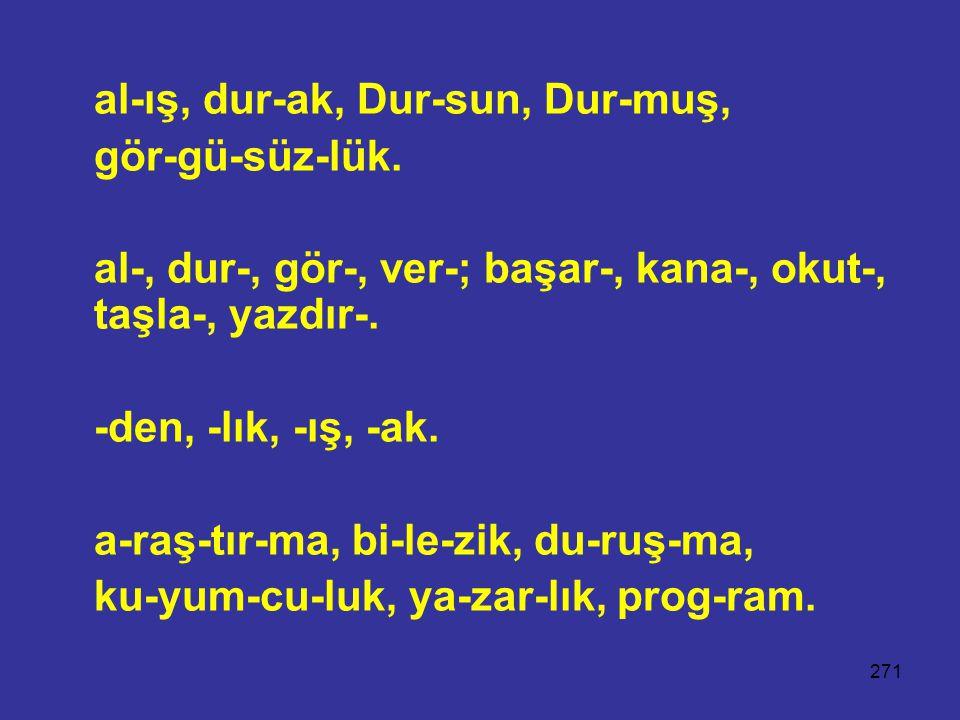 271 al-ış, dur-ak, Dur-sun, Dur-muş, gör-gü-süz-lük. al-, dur-, gör-, ver-; başar-, kana-, okut-, taşla-, yazdır-. -den, -lık, -ış, -ak. a-raş-tır-ma,