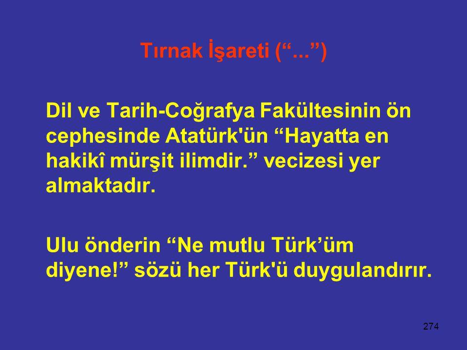 274 Tırnak İşareti ( ... ) Dil ve Tarih-Coğrafya Fakültesinin ön cephesinde Atatürk ün Hayatta en hakikî mürşit ilimdir. vecizesi yer almaktadır.