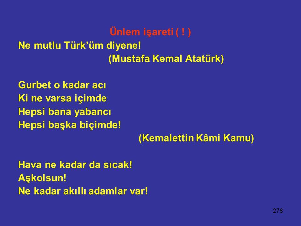 278 Ünlem işareti ( ! ) Ne mutlu Türk'üm diyene! (Mustafa Kemal Atatürk) Gurbet o kadar acı Ki ne varsa içimde Hepsi bana yabancı Hepsi başka biçimde!
