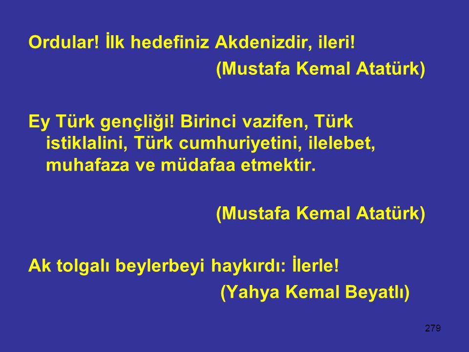 279 Ordular! İlk hedefiniz Akdenizdir, ileri! (Mustafa Kemal Atatürk) Ey Türk gençliği! Birinci vazifen, Türk istiklalini, Türk cumhuriyetini, ilelebe