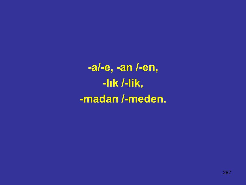287 -a/-e, -an /-en, -lık /-lik, -madan /-meden.