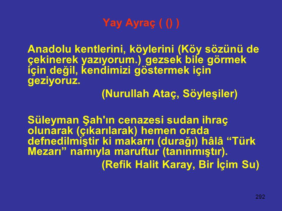 292 Yay Ayraç ( () ) Anadolu kentlerini, köylerini (Köy sözünü de çekinerek yazıyorum.) gezsek bile görmek için değil, kendimizi göstermek için geziyoruz.