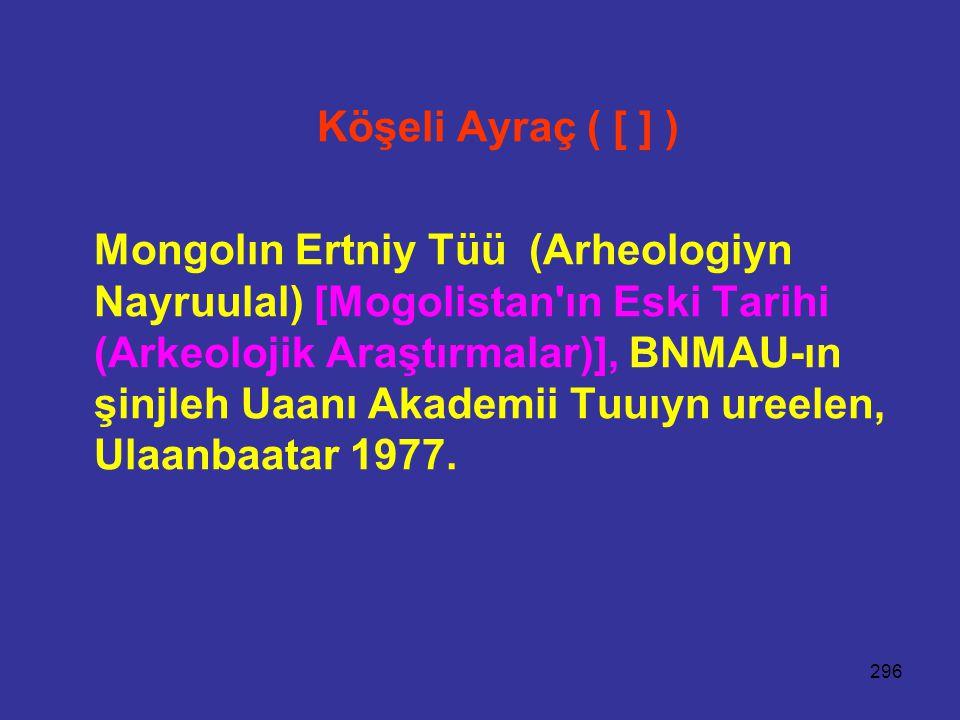 296 Köşeli Ayraç ( [ ] ) Mongolın Ertniy Tüü (Arheologiyn Nayruulal) [Mogolistan ın Eski Tarihi (Arkeolojik Araştırmalar)], BNMAU-ın şinjleh Uaanı Akademii Tuuıyn ureelen, Ulaanbaatar 1977.