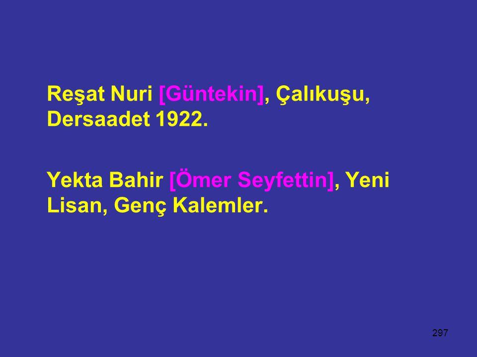 297 Reşat Nuri [Güntekin], Çalıkuşu, Dersaadet 1922. Yekta Bahir [Ömer Seyfettin], Yeni Lisan, Genç Kalemler.